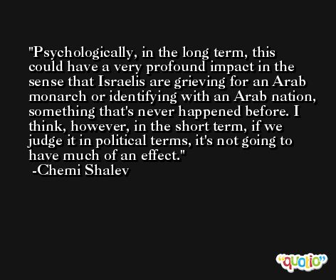 Psychologically, in the long term, this could have a very profound impact in the sense that Israelis are grieving for an Arab monarch or identifying with an Arab nation, something that's never happened before. I think, however, in the short term, if we judge it in political terms, it's not going to have much of an effect. -Chemi Shalev
