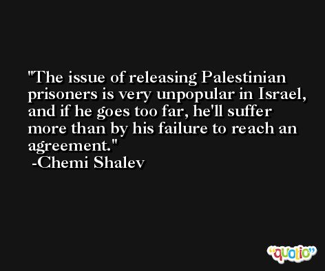 The issue of releasing Palestinian prisoners is very unpopular in Israel, and if he goes too far, he'll suffer more than by his failure to reach an agreement. -Chemi Shalev