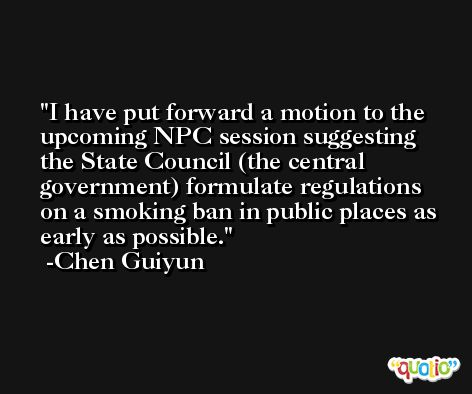 I have put forward a motion to the upcoming NPC session suggesting the State Council (the central government) formulate regulations on a smoking ban in public places as early as possible. -Chen Guiyun