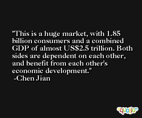 This is a huge market, with 1.85 billion consumers and a combined GDP of almost US$2.5 trillion. Both sides are dependent on each other, and benefit from each other's economic development. -Chen Jian