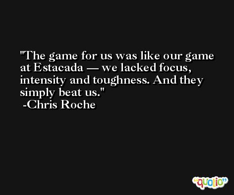 The game for us was like our game at Estacada — we lacked focus, intensity and toughness. And they simply beat us. -Chris Roche