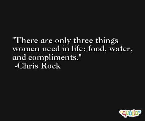 There are only three things women need in life: food, water, and compliments. -Chris Rock