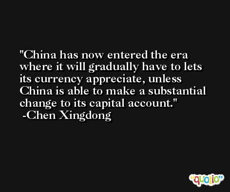 China has now entered the era where it will gradually have to lets its currency appreciate, unless China is able to make a substantial change to its capital account. -Chen Xingdong