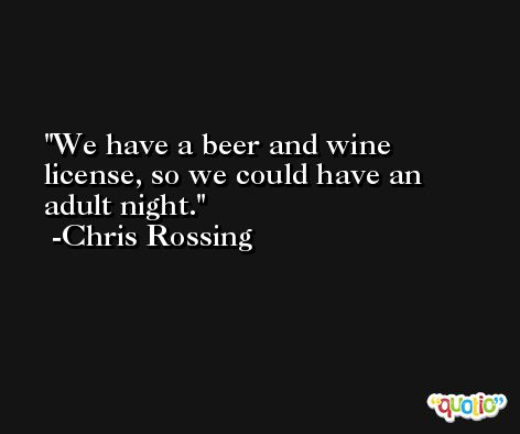 We have a beer and wine license, so we could have an adult night. -Chris Rossing