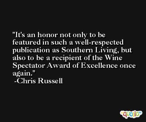 It's an honor not only to be featured in such a well-respected publication as Southern Living, but also to be a recipient of the Wine Spectator Award of Excellence once again. -Chris Russell