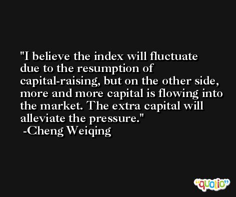 I believe the index will fluctuate due to the resumption of capital-raising, but on the other side, more and more capital is flowing into the market. The extra capital will alleviate the pressure. -Cheng Weiqing