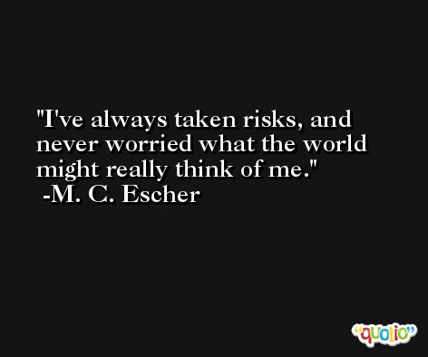 I've always taken risks, and never worried what the world might really think of me. -M. C. Escher