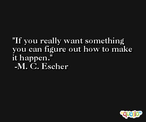 If you really want something you can figure out how to make it happen. -M. C. Escher