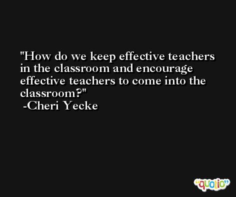 How do we keep effective teachers in the classroom and encourage effective teachers to come into the classroom? -Cheri Yecke
