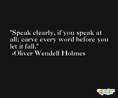 Speak clearly, if you speak at all; carve every word before you let it fall. -Oliver Wendell Holmes