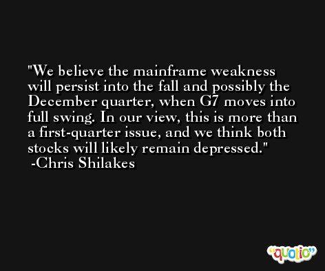 We believe the mainframe weakness will persist into the fall and possibly the December quarter, when G7 moves into full swing. In our view, this is more than a first-quarter issue, and we think both stocks will likely remain depressed. -Chris Shilakes