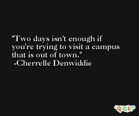 Two days isn't enough if you're trying to visit a campus that is out of town. -Cherrelle Denwiddie
