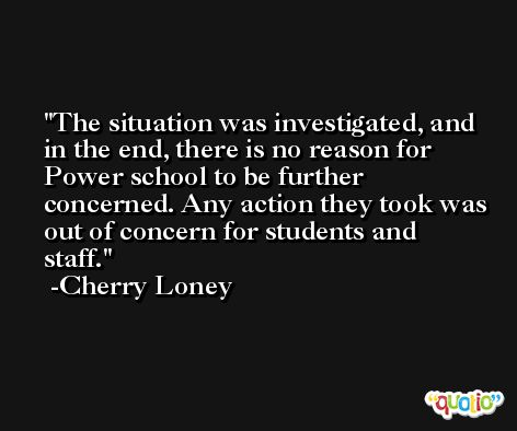 The situation was investigated, and in the end, there is no reason for Power school to be further concerned. Any action they took was out of concern for students and staff. -Cherry Loney