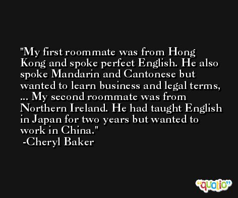 My first roommate was from Hong Kong and spoke perfect English. He also spoke Mandarin and Cantonese but wanted to learn business and legal terms, ... My second roommate was from Northern Ireland. He had taught English in Japan for two years but wanted to work in China. -Cheryl Baker
