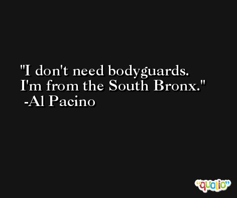 I don't need bodyguards. I'm from the South Bronx. -Al Pacino