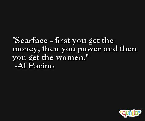 Scarface - first you get the money, then you power and then you get the women. -Al Pacino