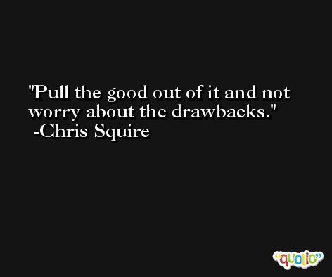 Pull the good out of it and not worry about the drawbacks. -Chris Squire