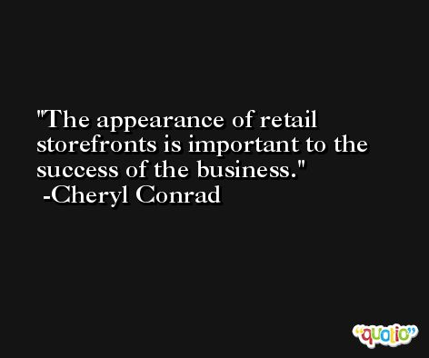 The appearance of retail storefronts is important to the success of the business. -Cheryl Conrad