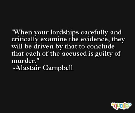 When your lordships carefully and critically examine the evidence, they will be driven by that to conclude that each of the accused is guilty of murder. -Alastair Campbell