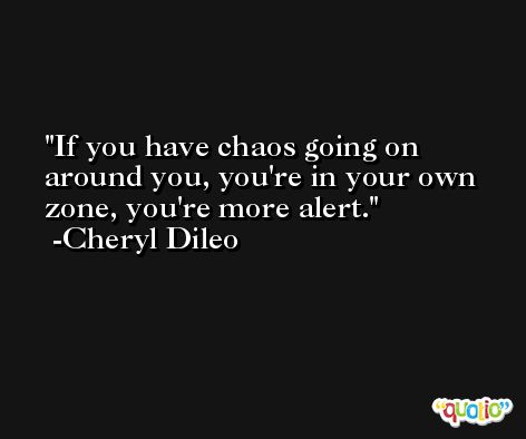 If you have chaos going on around you, you're in your own zone, you're more alert. -Cheryl Dileo