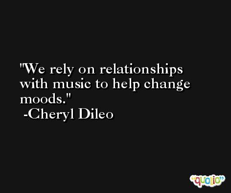 We rely on relationships with music to help change moods. -Cheryl Dileo