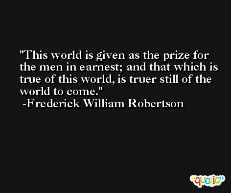 This world is given as the prize for the men in earnest; and that which is true of this world, is truer still of the world to come. -Frederick William Robertson