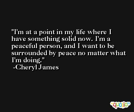 I'm at a point in my life where I have something solid now. I'm a peaceful person, and I want to be surrounded by peace no matter what I'm doing. -Cheryl James