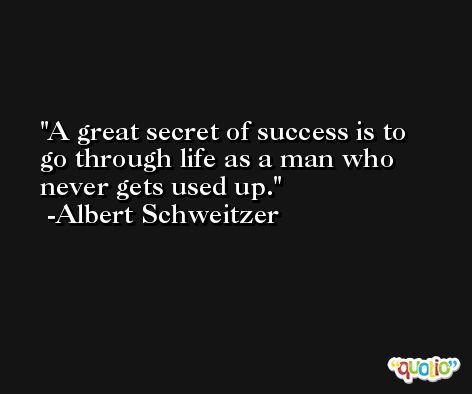 A great secret of success is to go through life as a man who never gets used up. -Albert Schweitzer