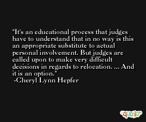 It's an educational process that judges have to understand that in no way is this an appropriate substitute to actual personal involvement. But judges are called upon to make very difficult decisions in regards to relocation. ... And it is an option. -Cheryl Lynn Hepfer