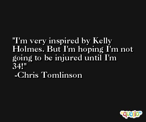 I'm very inspired by Kelly Holmes. But I'm hoping I'm not going to be injured until I'm 34! -Chris Tomlinson