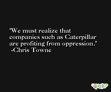 We must realize that companies such as Caterpillar are profiting from oppression. -Chris Towne