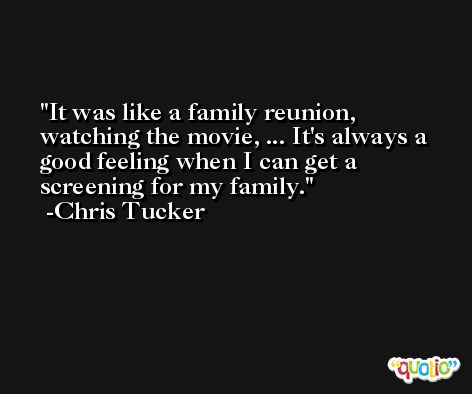 It was like a family reunion, watching the movie, ... It's always a good feeling when I can get a screening for my family. -Chris Tucker