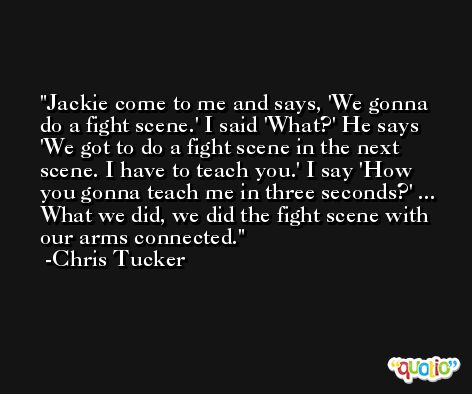 Jackie come to me and says, 'We gonna do a fight scene.' I said 'What?' He says 'We got to do a fight scene in the next scene. I have to teach you.' I say 'How you gonna teach me in three seconds?' ... What we did, we did the fight scene with our arms connected. -Chris Tucker