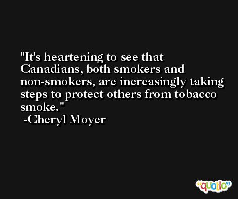 It's heartening to see that Canadians, both smokers and non-smokers, are increasingly taking steps to protect others from tobacco smoke. -Cheryl Moyer