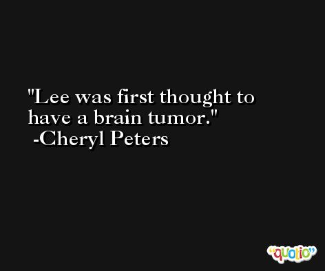 Lee was first thought to have a brain tumor. -Cheryl Peters