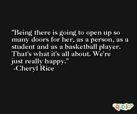 Being there is going to open up so many doors for her, as a person, as a student and as a basketball player. That's what it's all about. We're just really happy. -Cheryl Rice