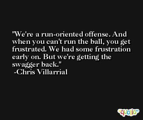 We're a run-oriented offense. And when you can't run the ball, you get frustrated. We had some frustration early on. But we're getting the swagger back. -Chris Villarrial