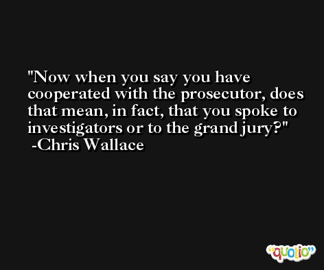 Now when you say you have cooperated with the prosecutor, does that mean, in fact, that you spoke to investigators or to the grand jury? -Chris Wallace