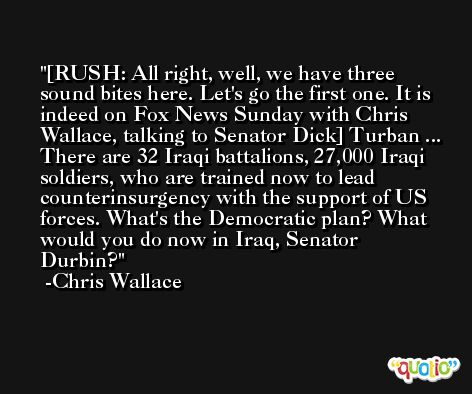 [RUSH: All right, well, we have three sound bites here. Let's go the first one. It is indeed on Fox News Sunday with Chris Wallace, talking to Senator Dick] Turban ... There are 32 Iraqi battalions, 27,000 Iraqi soldiers, who are trained now to lead counterinsurgency with the support of US forces. What's the Democratic plan? What would you do now in Iraq, Senator Durbin? -Chris Wallace