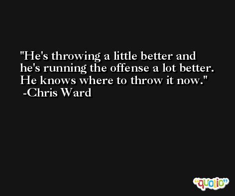 He's throwing a little better and he's running the offense a lot better. He knows where to throw it now. -Chris Ward