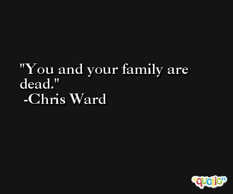You and your family are dead. -Chris Ward