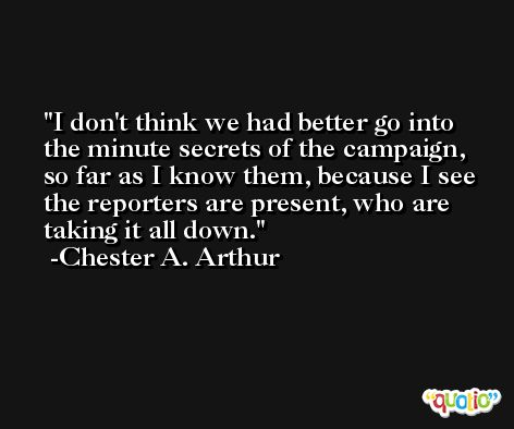 I don't think we had better go into the minute secrets of the campaign, so far as I know them, because I see the reporters are present, who are taking it all down. -Chester A. Arthur