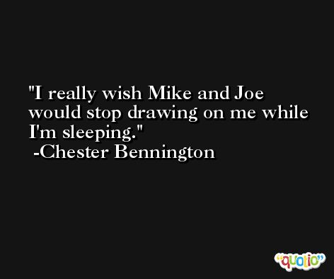 I really wish Mike and Joe would stop drawing on me while I'm sleeping. -Chester Bennington