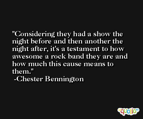 Considering they had a show the night before and then another the night after, it's a testament to how awesome a rock band they are and how much this cause means to them. -Chester Bennington