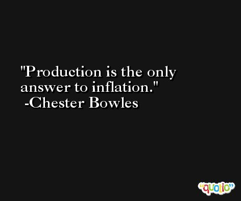 Production is the only answer to inflation. -Chester Bowles