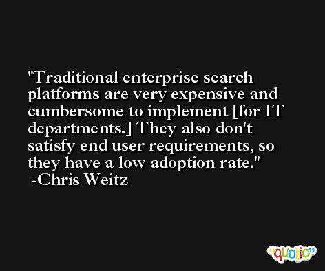 Traditional enterprise search platforms are very expensive and cumbersome to implement [for IT departments.] They also don't satisfy end user requirements, so they have a low adoption rate. -Chris Weitz