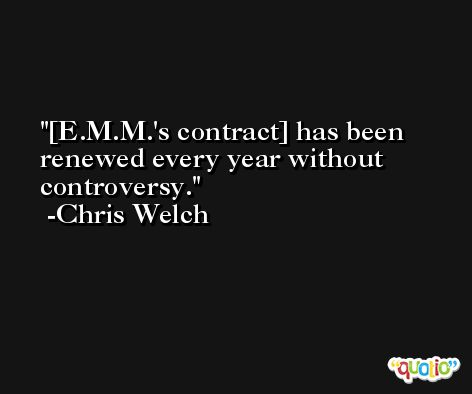 [E.M.M.'s contract] has been renewed every year without controversy. -Chris Welch