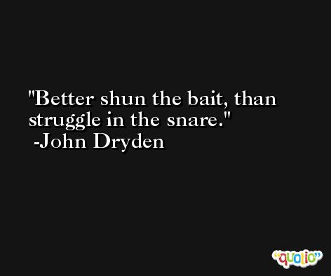Better shun the bait, than struggle in the snare. -John Dryden