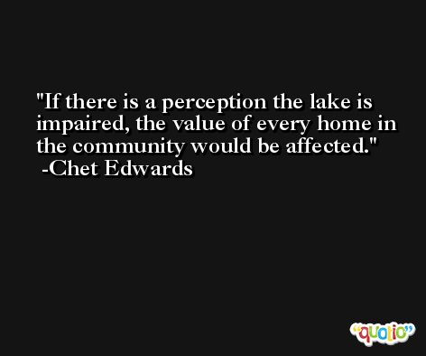 If there is a perception the lake is impaired, the value of every home in the community would be affected. -Chet Edwards