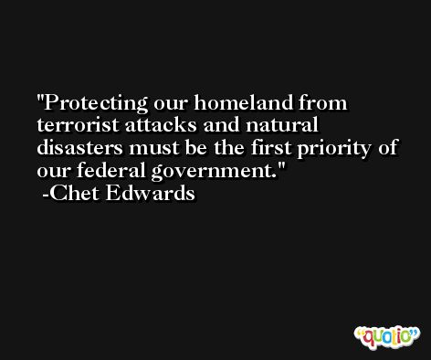 Protecting our homeland from terrorist attacks and natural disasters must be the first priority of our federal government. -Chet Edwards